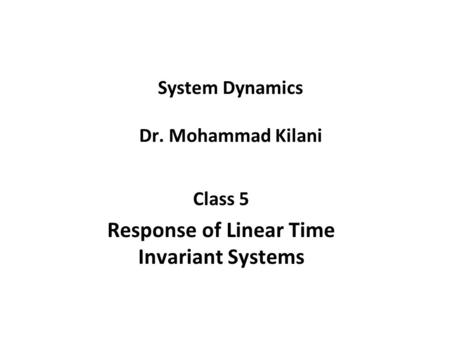 System Dynamics Dr. Mohammad Kilani Class 5 Response of Linear Time Invariant Systems.