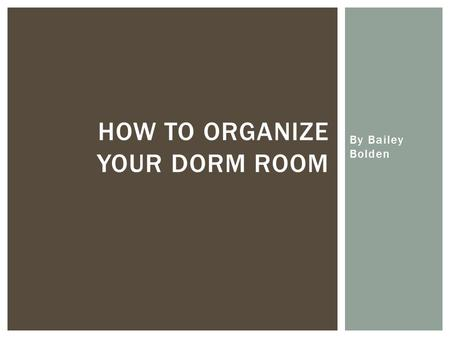 By Bailey Bolden HOW TO ORGANIZE YOUR DORM ROOM.  Make sure that each item in your room serves more than one purpose  If you can only use one appliance.