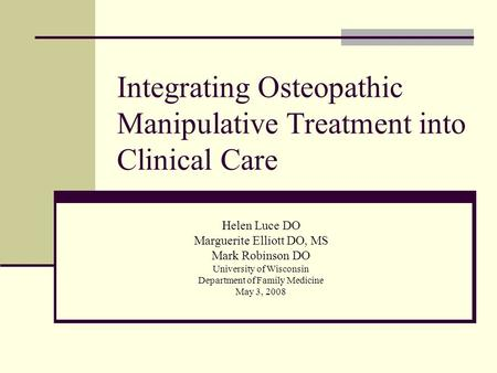Integrating Osteopathic Manipulative Treatment into Clinical Care Helen Luce DO Marguerite Elliott DO, MS Mark Robinson DO University of Wisconsin Department.