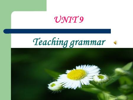 UNIT 9 Teaching grammar. Aims of the unit 1. What is the role of grammar in language learning? 2. What are the major types of grammar presentation methods?