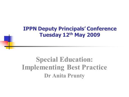IPPN Deputy Principals' Conference Tuesday 12 th May 2009 Special Education: Implementing Best Practice Dr Anita Prunty.