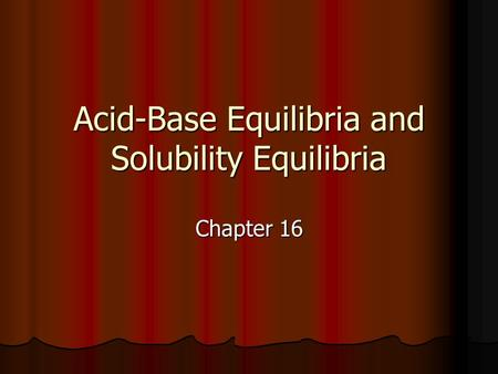 Acid-Base Equilibria and Solubility Equilibria Chapter 16.