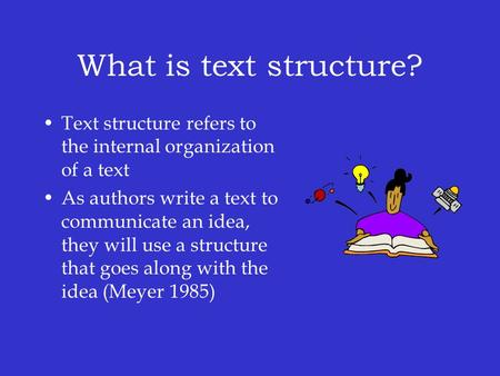 What is text structure? Text structure refers to the internal organization of a text As authors write a text to communicate an idea, they will use a structure.