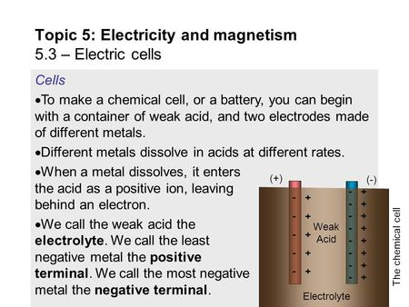 Cells  To make a chemical cell, or a battery, you can begin with a container of weak acid, and two electrodes made of different metals.  Different metals.