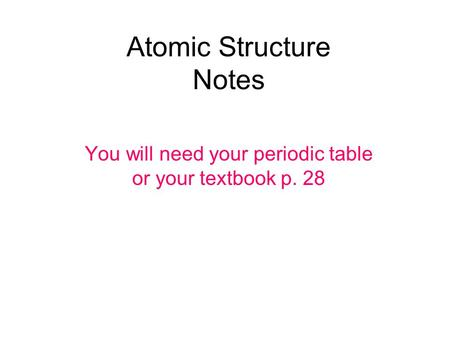 Atomic Structure Notes You will need your periodic table or your textbook p. 28.