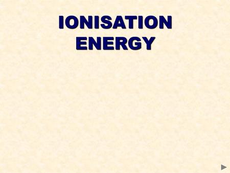 IONISATION ENERGY. WHAT IS IONISATION ENERGY? Ionisation Energy is a measure of the amount of energy needed to remove electrons from atoms. As electrons.