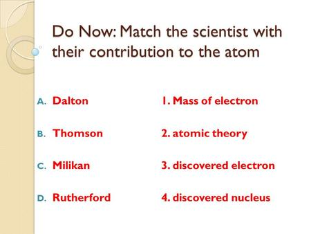 Do Now: Match the scientist with their contribution to the atom A. Dalton1. Mass of electron B. Thomson2. atomic theory C. Milikan3. discovered electron.
