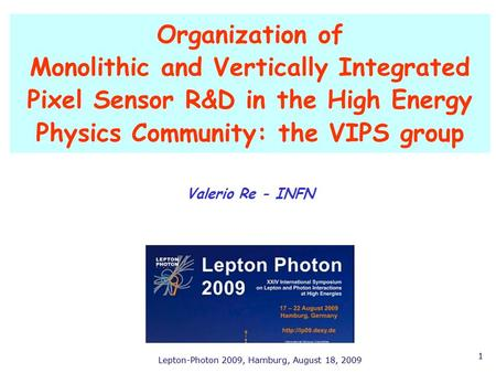 Lepton-Photon 2009, Hamburg, August 18, 2009 1 Valerio Re - INFN Organization of Monolithic and Vertically Integrated Pixel Sensor R&D in the High Energy.