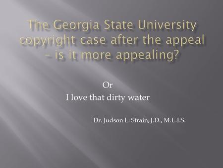 Or I love that dirty water Dr. Judson L. Strain, J.D., M.L.I.S.