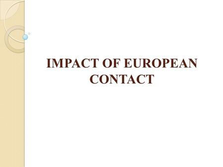 IMPACT OF EUROPEAN CONTACT. ACCULTURATION   A process that occurs when individuals from different backgrounds get acquainted and share their cultures.