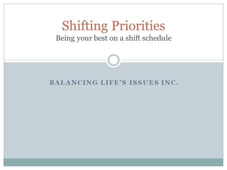 BALANCING LIFE'S ISSUES INC. Shifting Priorities Being your best on a shift schedule.