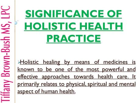 SIGNIFICANCE OF HOLISTIC HEALTH PRACTICE  Holistic healing by means of medicines is known to be one of the most powerful and effective approaches towards.