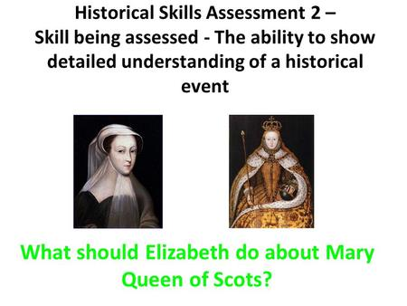 Historical Skills Assessment 2 – Skill being assessed - The ability to show detailed understanding of a historical event What should Elizabeth do about.