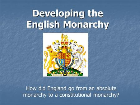 Developing the English Monarchy How did England go from an absolute monarchy to a constitutional monarchy?
