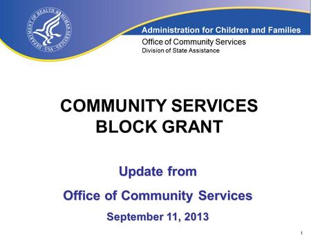 1 Office of Community Services Division of State Assistance COMMUNITY SERVICES BLOCK GRANT Office of Community Services Division of State Assistance Update.