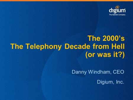 1 Creative Innovation – Customer Satisfaction – Continual Quality Improvement Danny Windham, CEO Digium, Inc. The 2000's The Telephony Decade from Hell.