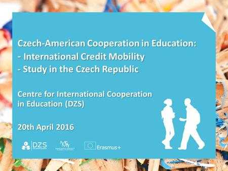 Czech-American Cooperation in Education: - International Credit Mobility - Study in the Czech Republic Centre for International Cooperation in Education.