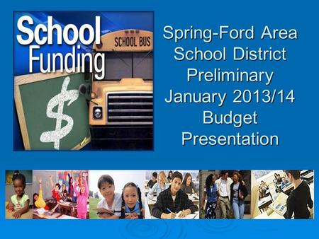 Spring-Ford Area School District Preliminary January 2013/14 Budget Presentation.