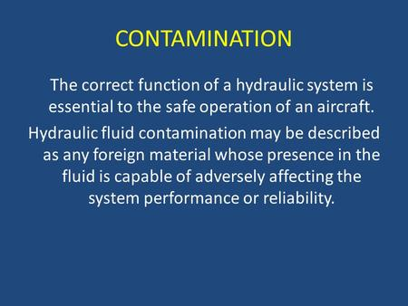 CONTAMINATION The correct function of a hydraulic system is essential to the safe operation of an aircraft. Hydraulic fluid contamination may be described.