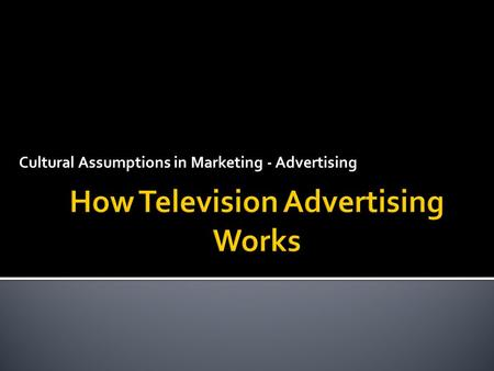 Cultural Assumptions in Marketing - Advertising.  To understand the basic ways television advertising works.