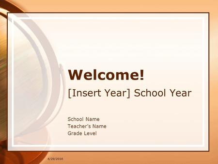 6/29/2016 Welcome! [Insert Year] School Year School Name Teacher's Name Grade Level.