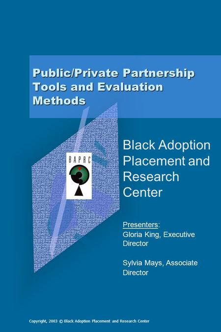 Copyright, 2003 © Black Adoption Placement and Research Center Public/Private Partnership Tools and Evaluation Methods Black Adoption Placement and Research.