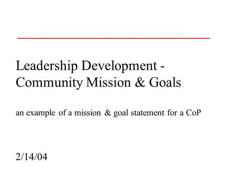 Leadership Development - Community Mission & Goals an example of a mission & goal statement for a CoP 2/14/04.