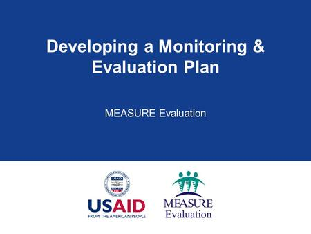 Developing a Monitoring & Evaluation Plan MEASURE Evaluation.
