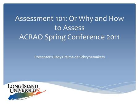 Assessment 101: Or Why and How to Assess ACRAO Spring Conference 2011 Presenter: Gladys Palma de Schrynemakers.