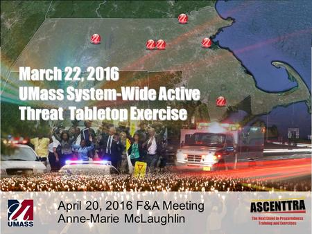 1 March 22, 2016 UMass System-Wide Active Threat Tabletop Exercise April 20, 2016 F&A Meeting Anne-Marie McLaughlin.
