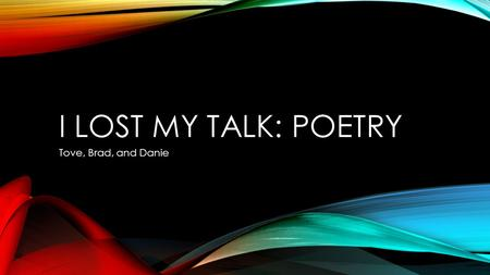 I LOST MY TALK: POETRY Tove, Brad, and Danie. INTRODUCTIONS Who are we? What are we going to learn? What do you already know? Remember: Art is subjective.