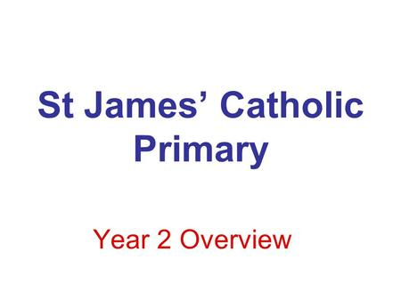 St James' Catholic Primary Year 2 Overview. Main Core areas for this year will include: