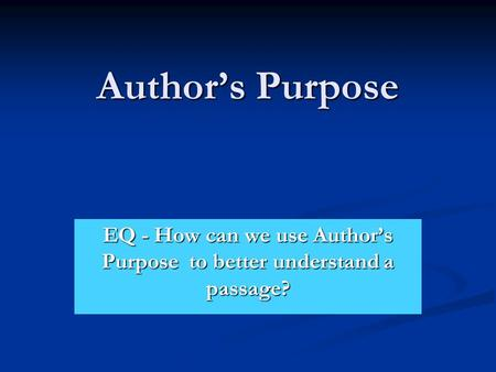 Author's Purpose EQ - How can we use Author's Purpose to better understand a passage?