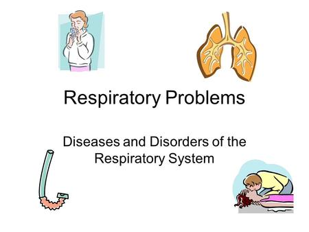 Respiratory Problems Diseases and Disorders of the Respiratory System.