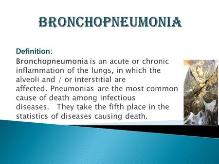 Definition : Bronchopneumonia is an acute or chronic inflammation of the lungs, in which the alveoli and / or interstitial are affected. Pneumonias are.