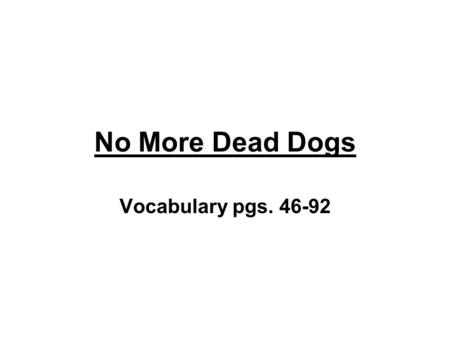 No More Dead Dogs Vocabulary pgs. 46-92. 1. Bristle – v. to show signs of anger.