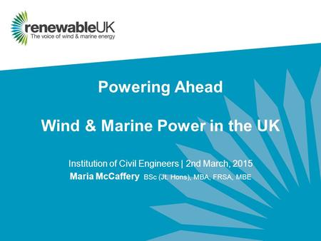 Powering Ahead Wind & Marine Power in the UK Institution of Civil Engineers | 2nd March, 2015 Maria McCaffery BSc (Jt. Hons), MBA, FRSA, MBE.