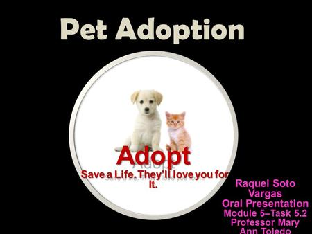 Pet Adoption Raquel Soto Vargas Oral Presentation Module 5–Task 5.2 Professor Mary Ann Toledo Adopt Adopt Save a Life. They'll love you for It. Save a.