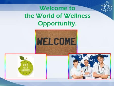 Welcome to the World of Wellness Opportunity.. Congratulations for taking the Initiative for trying to bring an informed change in your life. May be you.