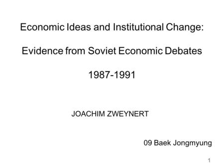 Economic Ideas and Institutional Change: Evidence from Soviet Economic Debates 1987-1991 JOACHIM ZWEYNERT 09 Baek Jongmyung 1.