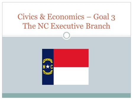 Civics & Economics – Goal 3 The NC Executive Branch.