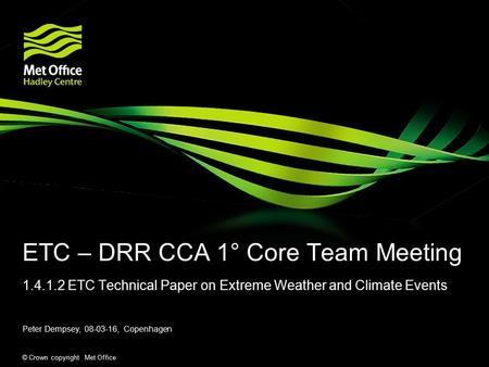 © Crown copyright Met Office ETC – DRR CCA 1° Core Team Meeting 1.4.1.2 ETC Technical Paper on Extreme Weather and Climate Events Peter Dempsey, 08-03-16,