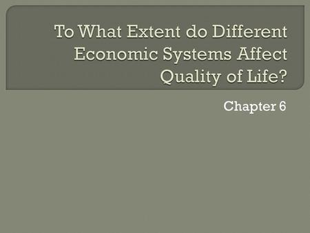 Chapter 6.  Economics: the study of the production, distribution and consumptions of goods and services  Economic System: The way a society organizes.