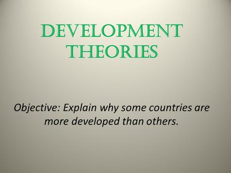 Development Theories Objective: Explain why some countries are more developed than others.
