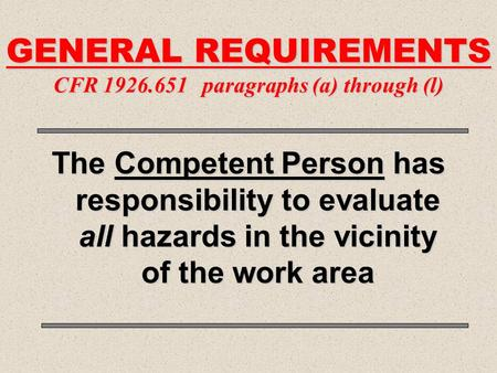 GENERAL REQUIREMENTS CFR 1926.651 paragraphs (a) through (l) The Competent Person has responsibility to evaluate all hazards in the vicinity of the work.