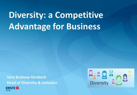 Diversity: a Competitive Advantage for Business Vera Budway-Strobach Head of Diversity & Inclusion.