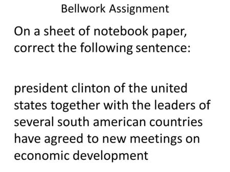 Bellwork Assignment On a sheet of notebook paper, correct the following sentence: president clinton of the united states together with the leaders of several.