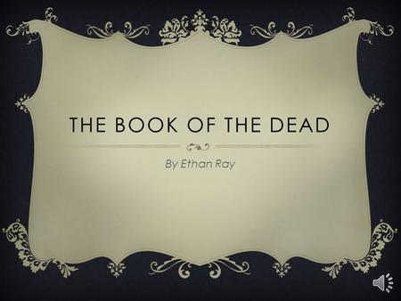 THE BOOK OF THE DEAD By Ethan Ray WHAT IS IT?  Well, the book of the dead isn't really a book, but a scroll filled with spells. Your buried with your.