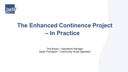 The Enhanced Continence Project – In Practice Tina Bryant – Operations Manager Sarah Thompson – Community Nurse Specialist.