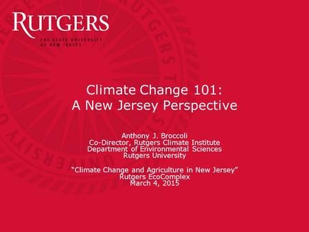 Climate Change 101: A New Jersey Perspective Anthony J. Broccoli Co-Director, Rutgers Climate Institute Department of Environmental Sciences Rutgers University.